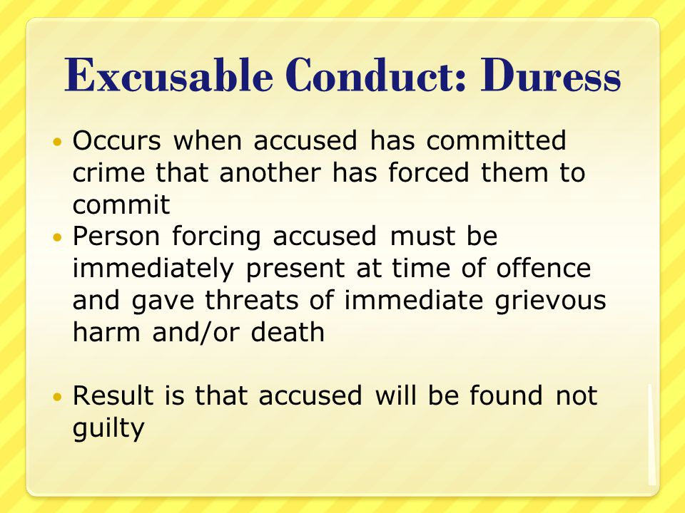 Excusable Conduct: Duress Occurs when accused has committed crime that another has forced them to commit Person forcing accused must be immediately pr