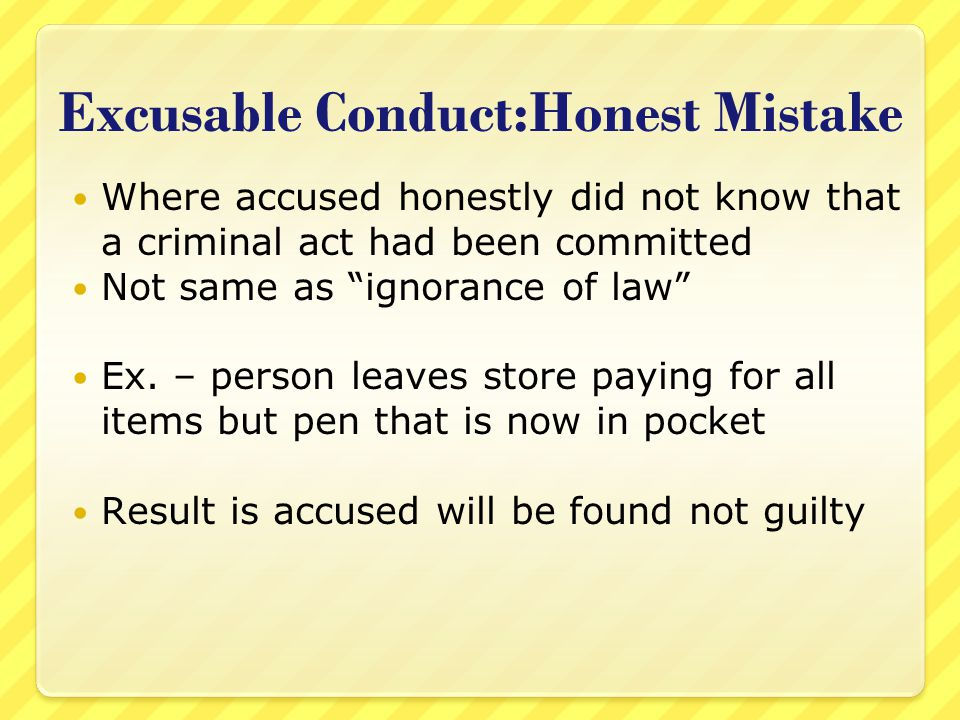 """Excusable Conduct:Honest Mistake Where accused honestly did not know that a criminal act had been committed Not same as """"ignorance of law"""" Ex. – perso"""