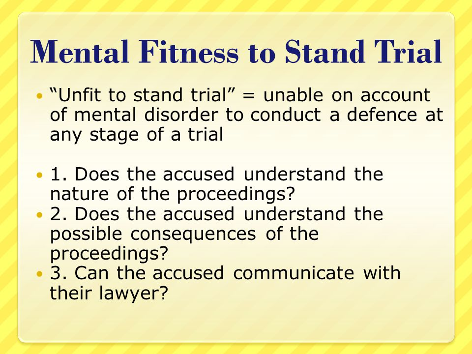"""Mental Fitness to Stand Trial """"Unfit to stand trial"""" = unable on account of mental disorder to conduct a defence at any stage of a trial 1. Does the a"""