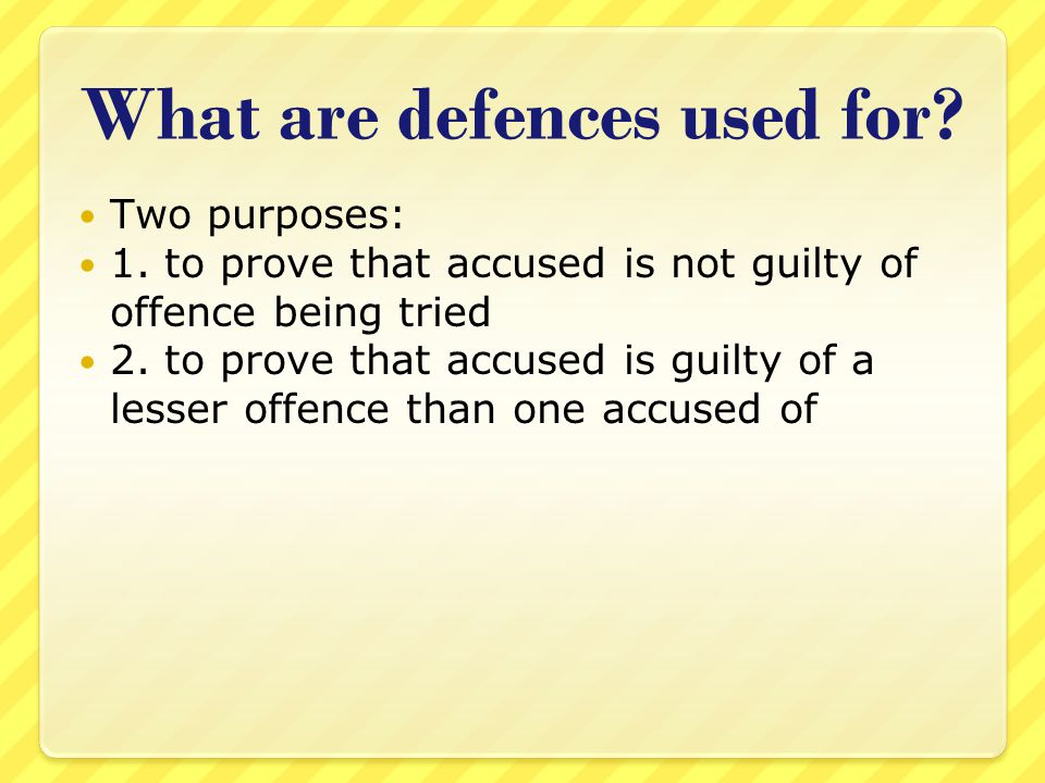 What are defences used for? Two purposes: 1. to prove that accused is not guilty of offence being tried 2. to prove that accused is guilty of a lesser