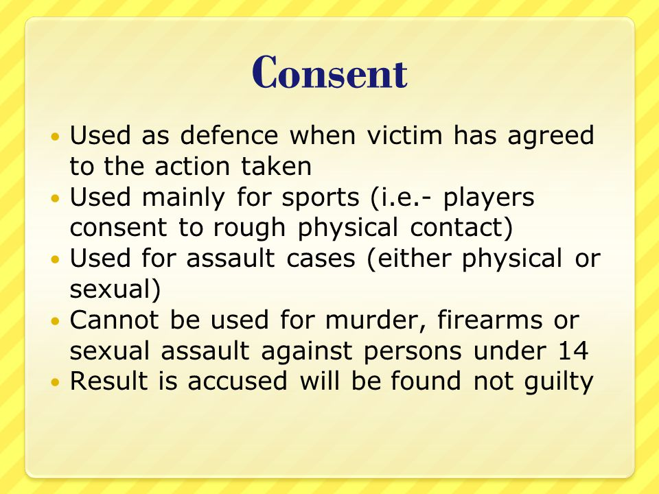 Consent Used as defence when victim has agreed to the action taken Used mainly for sports (i.e.- players consent to rough physical contact) Used for a