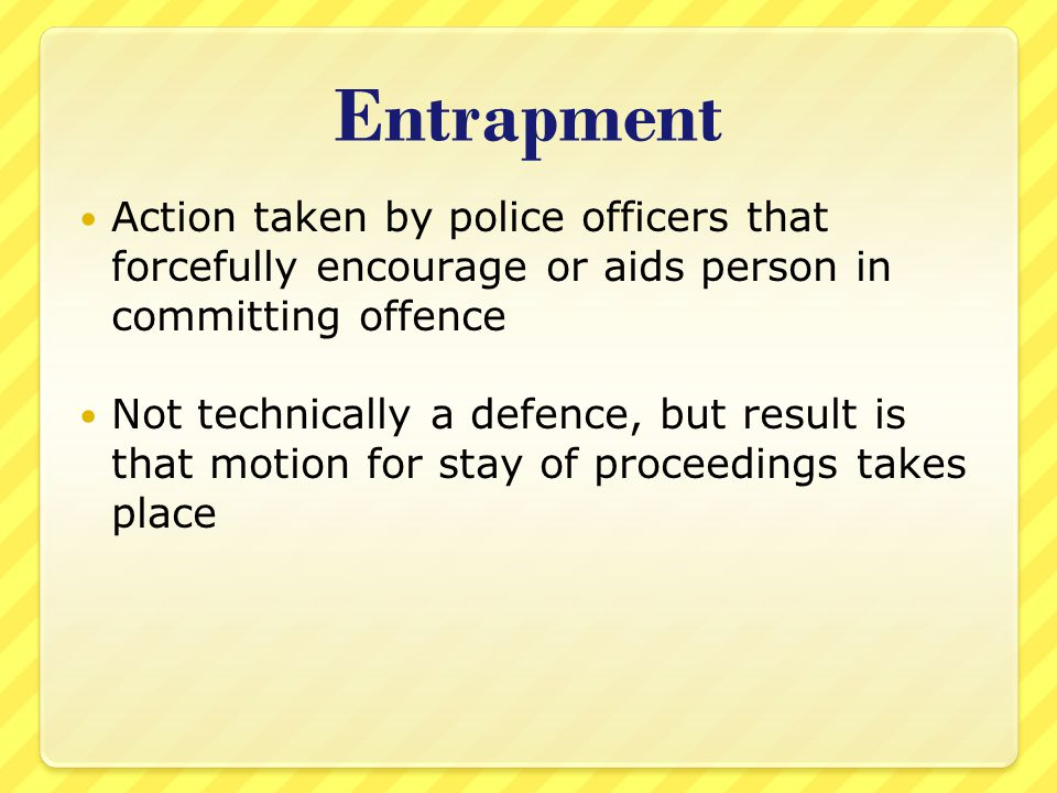 Entrapment Action taken by police officers that forcefully encourage or aids person in committing offence Not technically a defence, but result is tha
