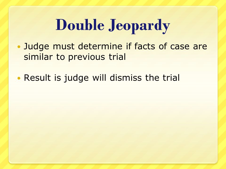 Double Jeopardy Judge must determine if facts of case are similar to previous trial Result is judge will dismiss the trial