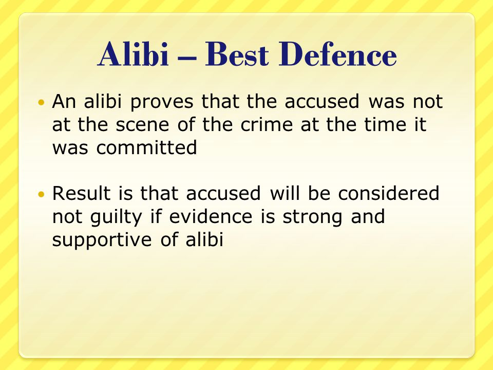 Alibi – Best Defence An alibi proves that the accused was not at the scene of the crime at the time it was committed Result is that accused will be co