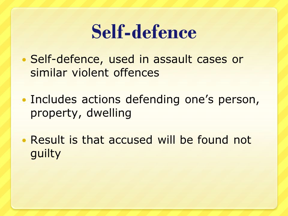 Self-defence Self-defence, used in assault cases or similar violent offences Includes actions defending one's person, property, dwelling Result is tha