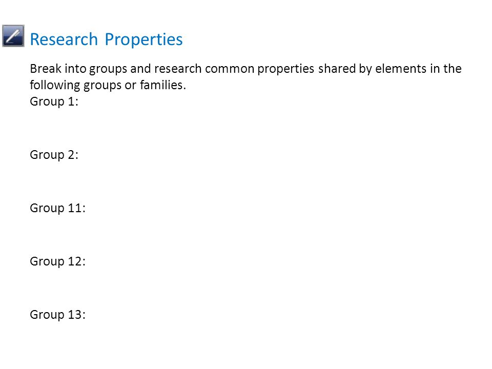 Break into groups and research common properties shared by elements in the following groups or families. Group 1: Group 2: Group 11: Group 12: Group 1