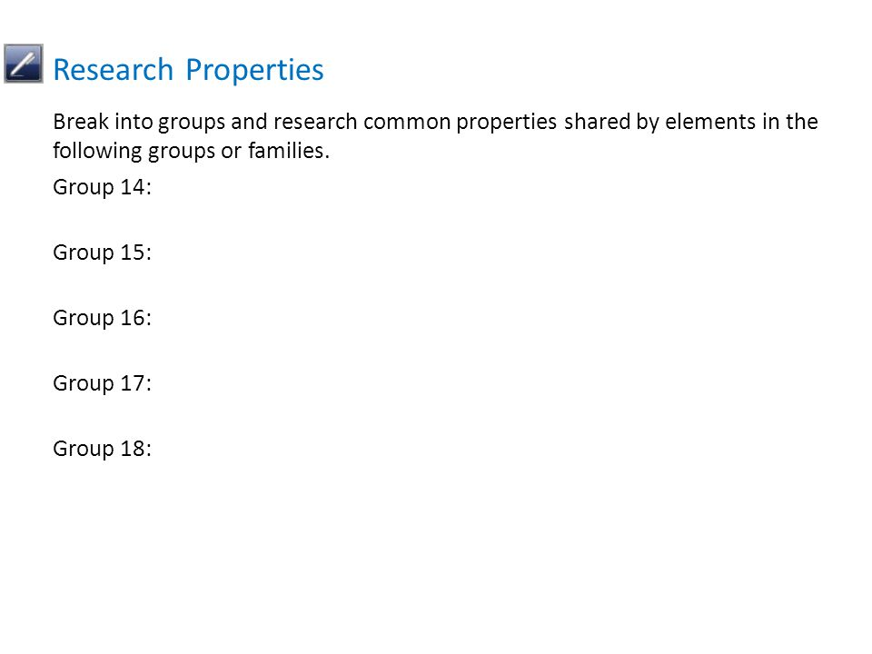 Break into groups and research common properties shared by elements in the following groups or families. Group 14: Group 15: Group 16: Group 17: Group
