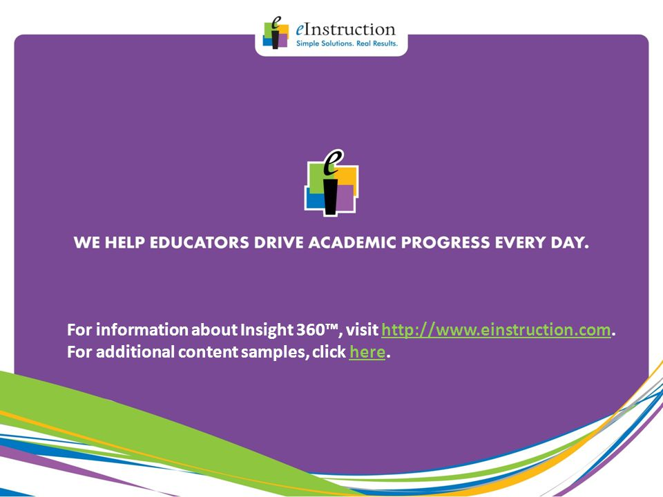 For information about Insight 360™, visit http://www.einstruction.com.http://www.einstruction.com For additional content samples, click here.here