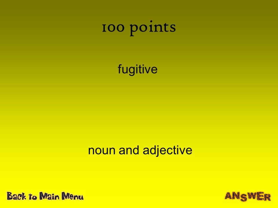 100 points fugitive noun and adjective