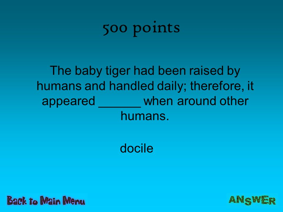 500 points The baby tiger had been raised by humans and handled daily; therefore, it appeared ______ when around other humans.