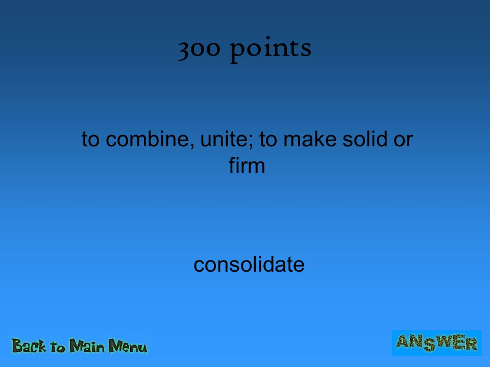 300 points consolidate to combine, unite; to make solid or firm