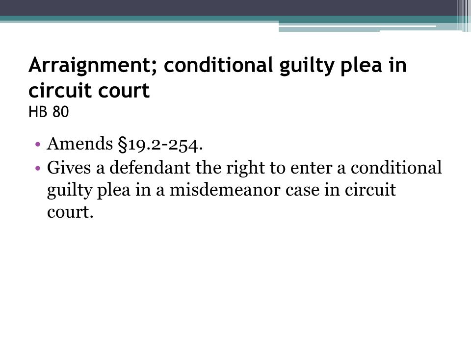 Arraignment; conditional guilty plea in circuit court HB 80 Amends §19.2-254. Gives a defendant the right to enter a conditional guilty plea in a misd