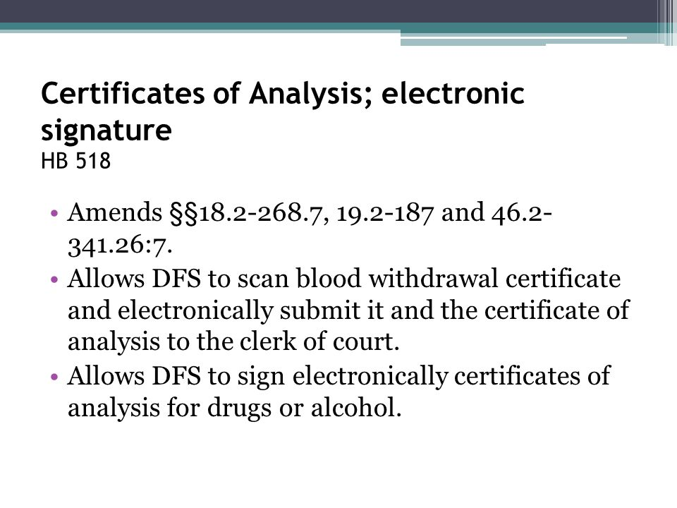 Certificates of Analysis; electronic signature HB 518 Amends §§18.2-268.7, 19.2-187 and 46.2- 341.26:7. Allows DFS to scan blood withdrawal certificat