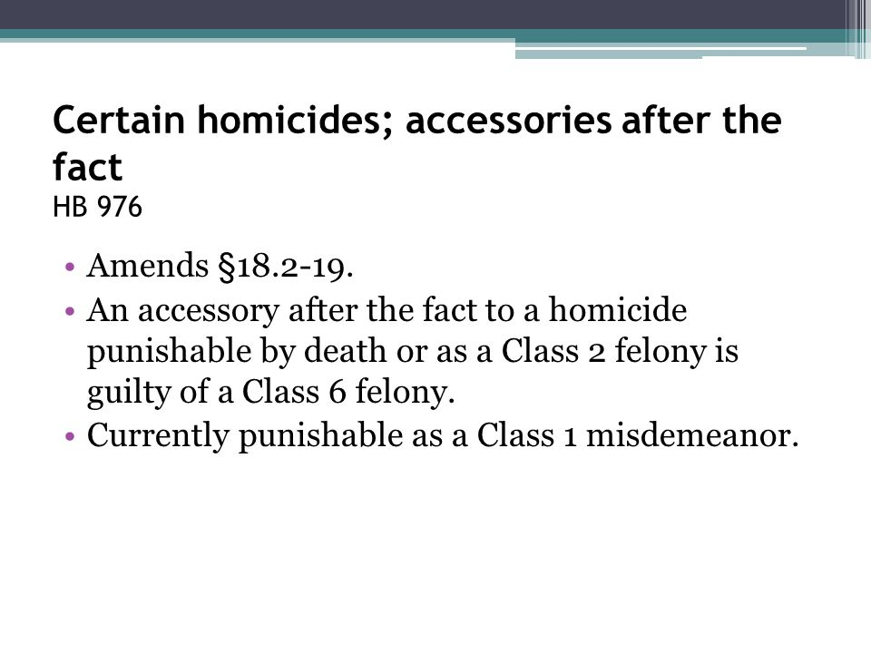 Certain homicides; accessories after the fact HB 976 Amends §18.2-19. An accessory after the fact to a homicide punishable by death or as a Class 2 fe