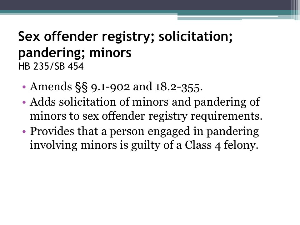 Sex offender registry; solicitation; pandering; minors HB 235/SB 454 Amends §§ 9.1-902 and 18.2-355. Adds solicitation of minors and pandering of mino