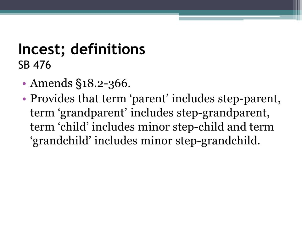 Incest; definitions SB 476 Amends §18.2-366. Provides that term 'parent' includes step-parent, term 'grandparent' includes step-grandparent, term 'chi
