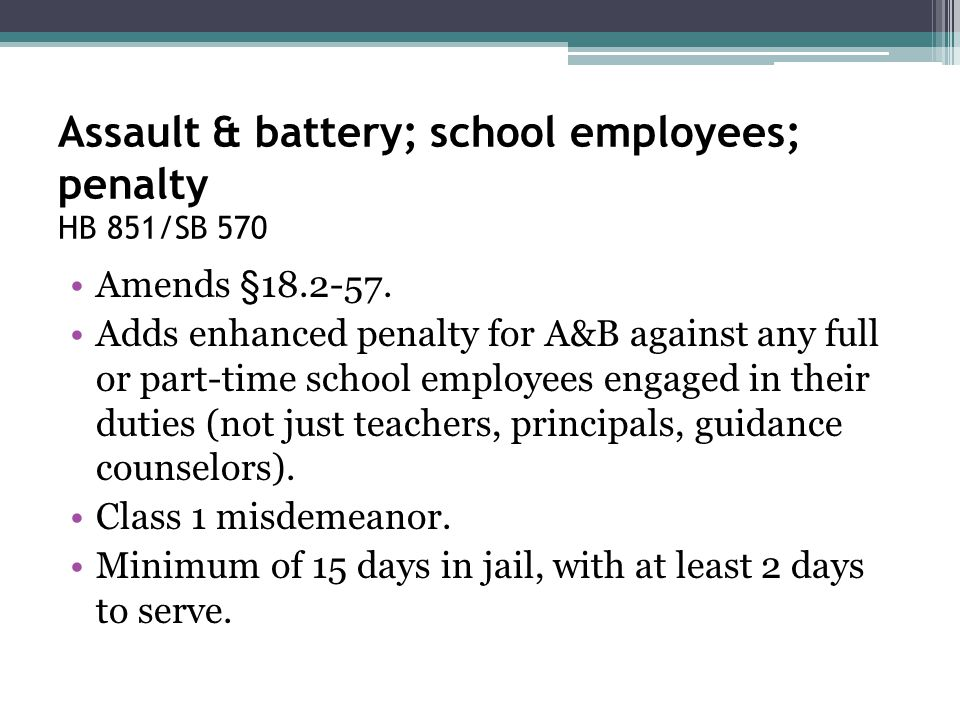Assault & battery; school employees; penalty HB 851/SB 570 Amends §18.2-57. Adds enhanced penalty for A&B against any full or part-time school employe