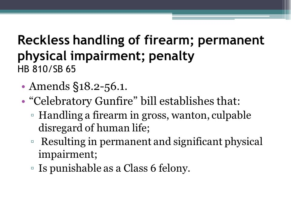 "Reckless handling of firearm; permanent physical impairment; penalty HB 810/SB 65 Amends §18.2-56.1. ""Celebratory Gunfire"" bill establishes that: ▫Han"