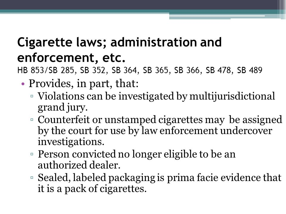 Cigarette laws; administration and enforcement, etc. HB 853/SB 285, SB 352, SB 364, SB 365, SB 366, SB 478, SB 489 Provides, in part, that: ▫Violation