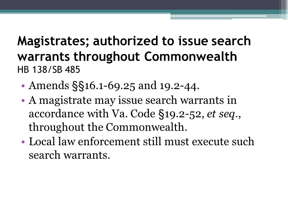 Magistrates; authorized to issue search warrants throughout Commonwealth HB 138/SB 485 Amends §§16.1-69.25 and 19.2-44. A magistrate may issue search