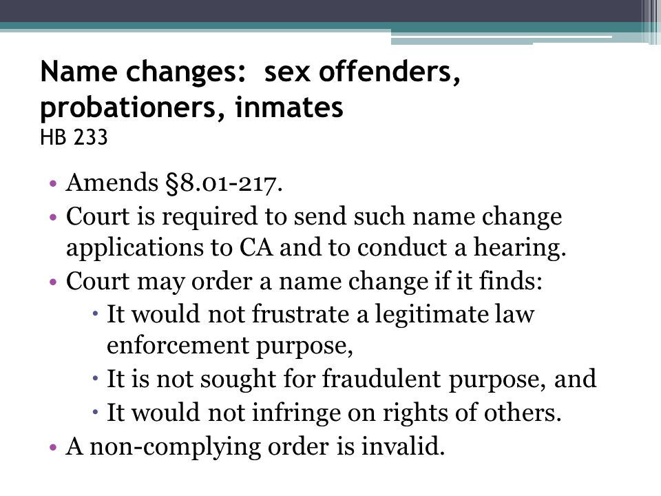 Name changes: sex offenders, probationers, inmates HB 233 Amends §8.01-217. Court is required to send such name change applications to CA and to condu