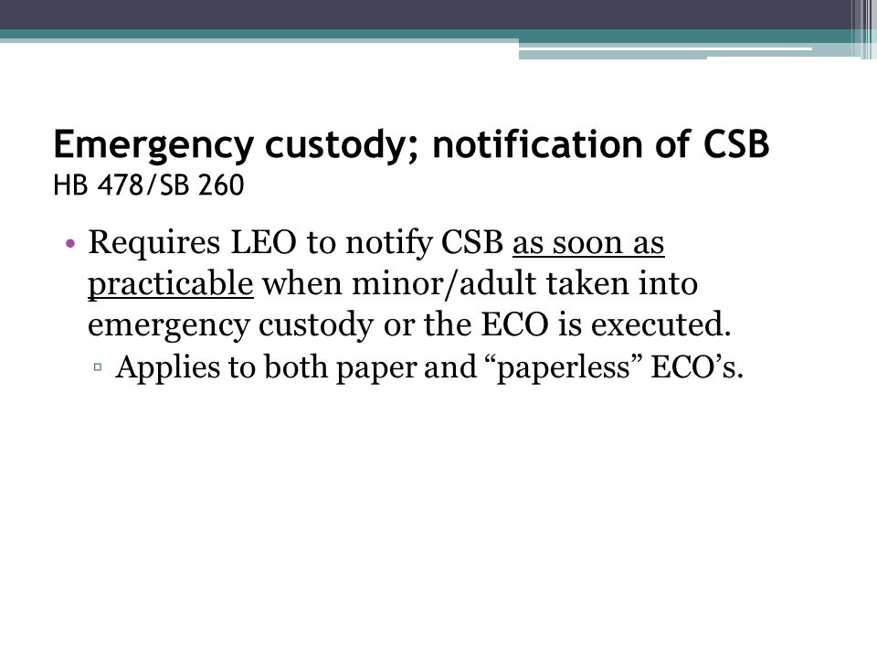 Emergency custody; notification of CSB HB 478/SB 260 Requires LEO to notify CSB as soon as practicable when minor/adult taken into emergency custody o