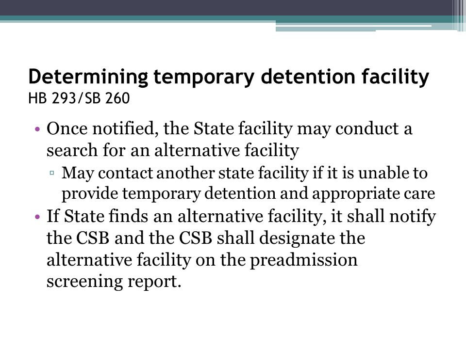 Determining temporary detention facility HB 293/SB 260 Once notified, the State facility may conduct a search for an alternative facility ▫May contact