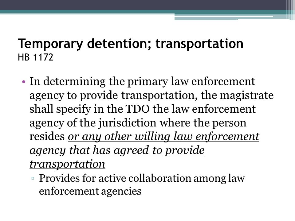 Temporary detention; transportation HB 1172 In determining the primary law enforcement agency to provide transportation, the magistrate shall specify