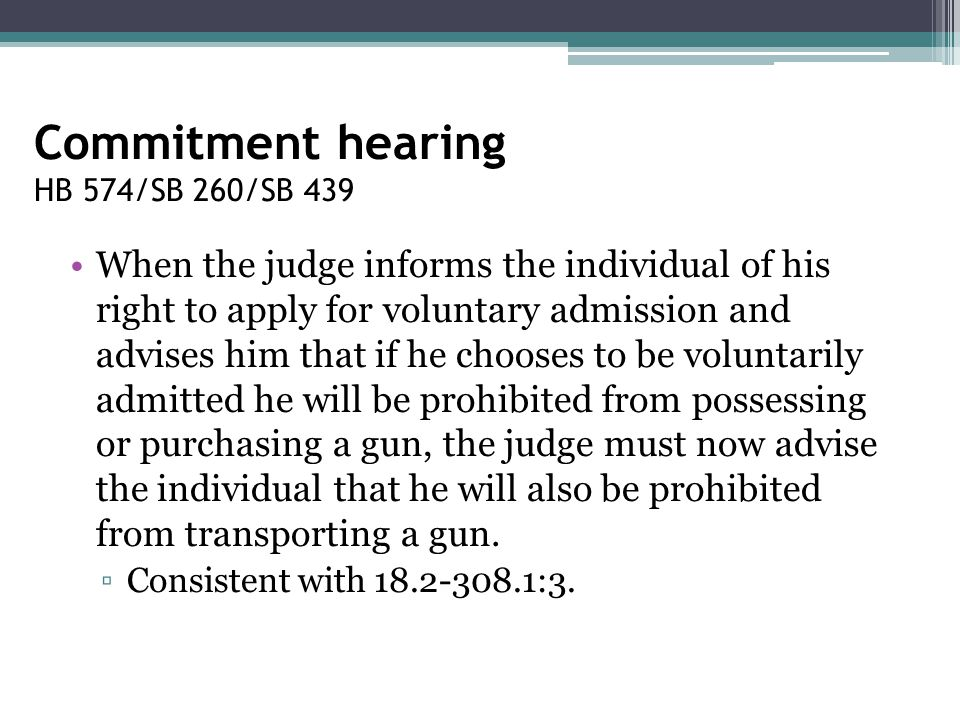 Commitment hearing HB 574/SB 260/SB 439 When the judge informs the individual of his right to apply for voluntary admission and advises him that if he