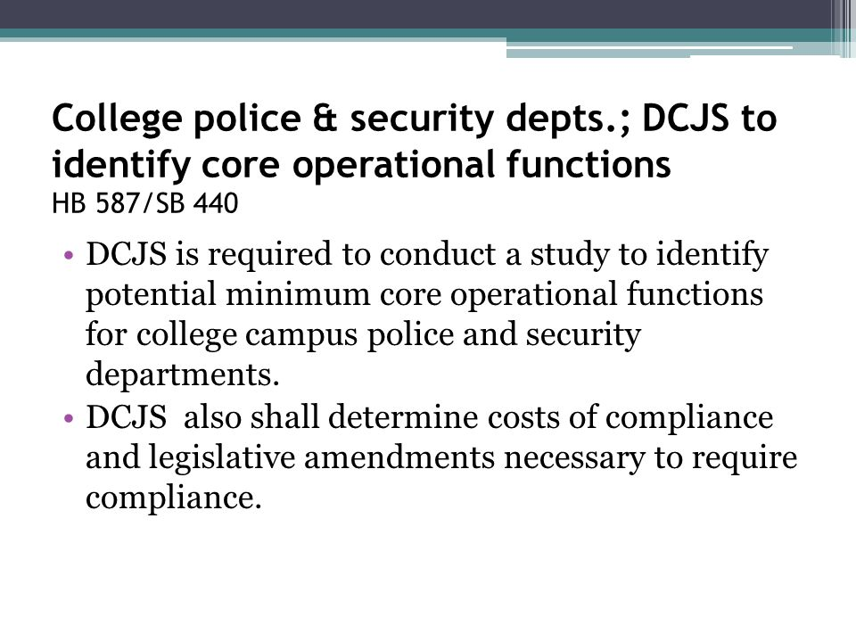 College police & security depts.; DCJS to identify core operational functions HB 587/SB 440 DCJS is required to conduct a study to identify potential