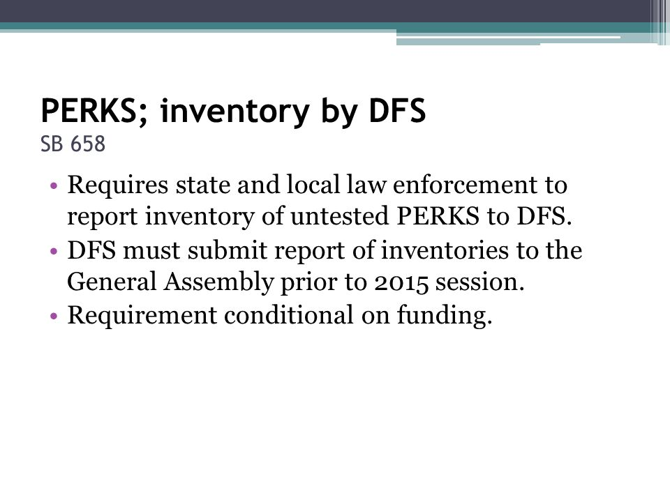 PERKS; inventory by DFS SB 658 Requires state and local law enforcement to report inventory of untested PERKS to DFS. DFS must submit report of invent