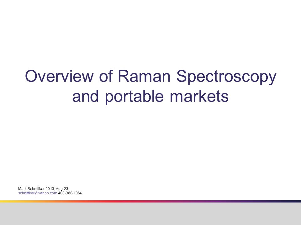 Overview of Raman Spectroscopy and portable markets Mark Schnittker 2013, Aug-23 schnittker@yahoo.comschnittker@yahoo.com 408-368-1064