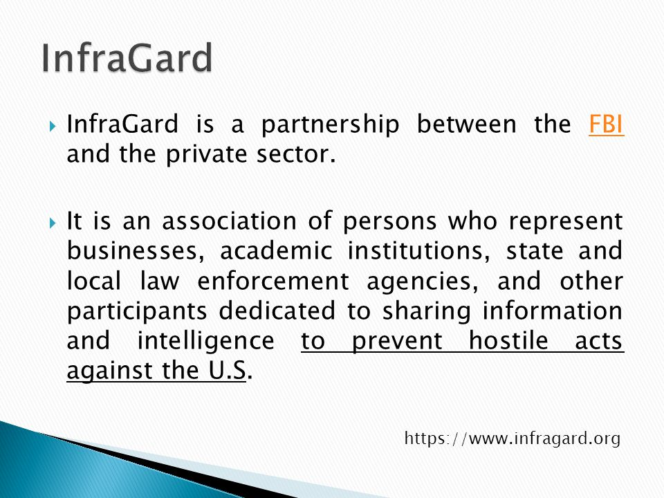  InfraGard is a partnership between the FBI and the private sector.FBI  It is an association of persons who represent businesses, academic institutions, state and local law enforcement agencies, and other participants dedicated to sharing information and intelligence to prevent hostile acts against the U.S.