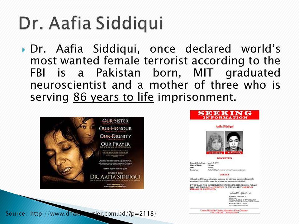  Dr. Aafia Siddiqui, once declared world's most wanted female terrorist according to the FBI is a Pakistan born, MIT graduated neuroscientist and a m