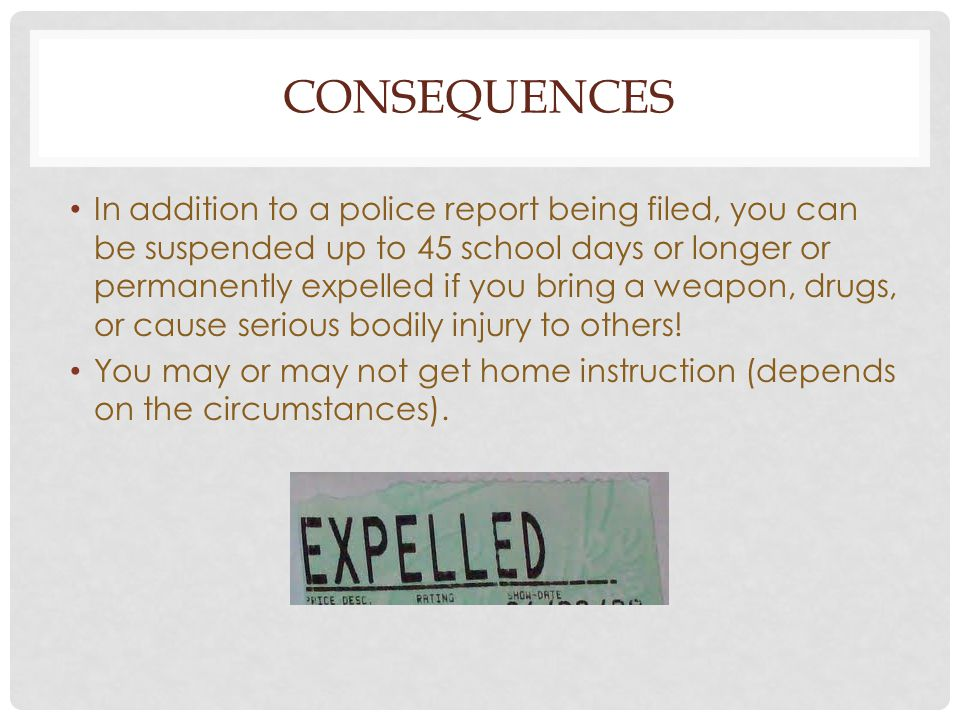 CONSEQUENCES In addition to a police report being filed, you can be suspended up to 45 school days or longer or permanently expelled if you bring a we