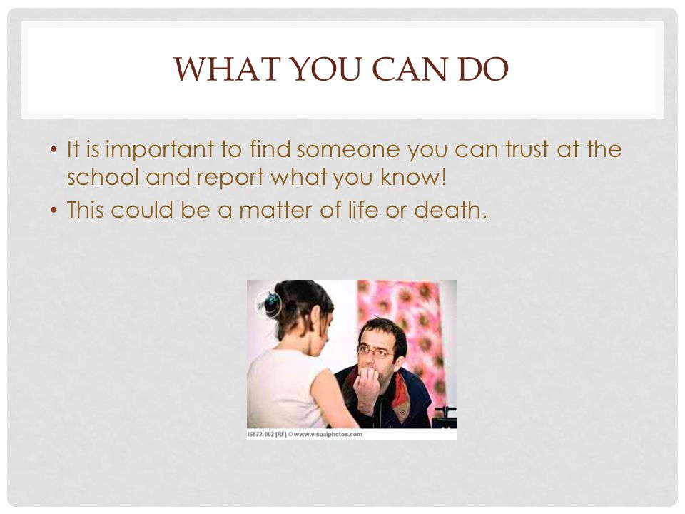 WHAT YOU CAN DO It is important to find someone you can trust at the school and report what you know! This could be a matter of life or death.