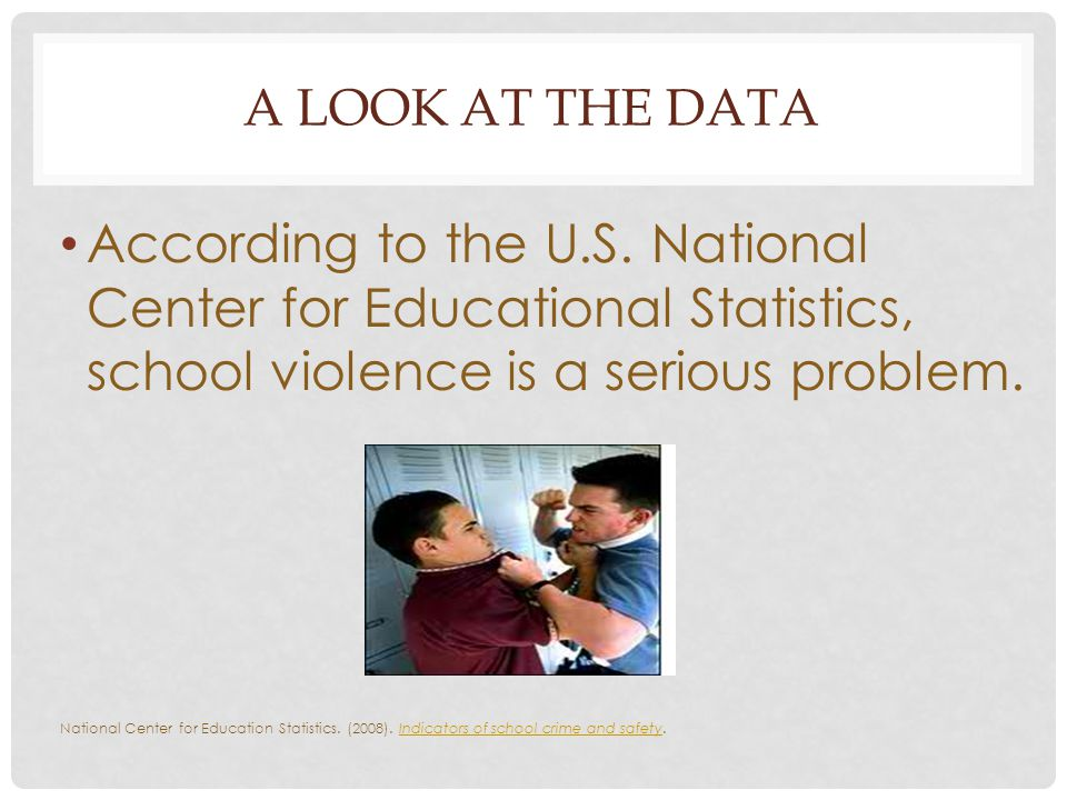 A LOOK AT THE DATA According to the U.S. National Center for Educational Statistics, school violence is a serious problem. National Center for Educati