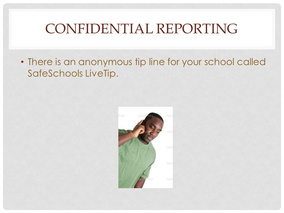 CONFIDENTIAL REPORTING There is an anonymous tip line for your school called SafeSchools LiveTip.