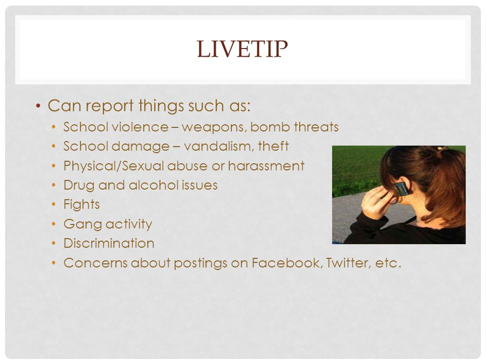 LIVETIP Can report things such as: School violence – weapons, bomb threats School damage – vandalism, theft Physical/Sexual abuse or harassment Drug a