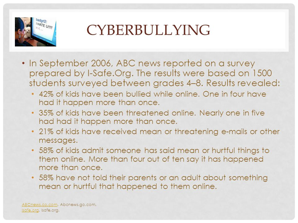 CYBERBULLYING In September 2006, ABC news reported on a survey prepared by I-Safe.Org. The results were based on 1500 students surveyed between grades