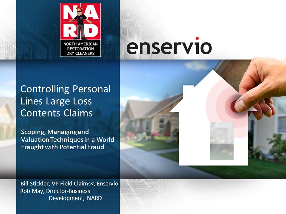Controlling Personal Lines Large Loss Contents Claims Bill Stickler, VP Field Claims<, Enservio Rob May, Director-Business Development, NARD Scoping, Managing and Valuation Techniques in a World Fraught with Potential Fraud