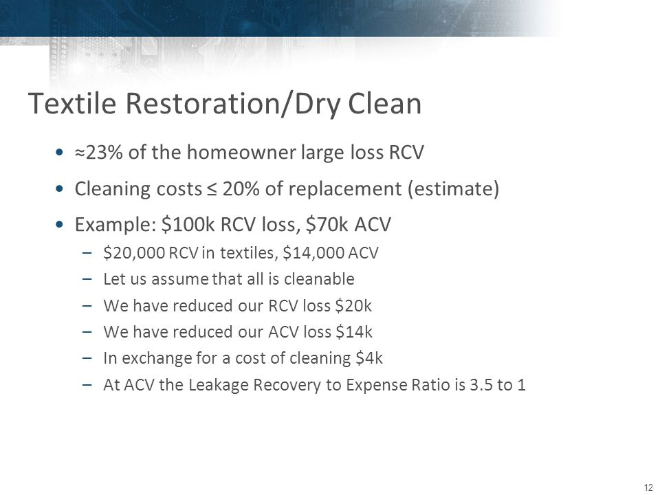 12 ≈23% of the homeowner large loss RCV Cleaning costs ≤ 20% of replacement (estimate) Example: $100k RCV loss, $70k ACV –$20,000 RCV in textiles, $14,000 ACV –Let us assume that all is cleanable –We have reduced our RCV loss $20k –We have reduced our ACV loss $14k –In exchange for a cost of cleaning $4k –At ACV the Leakage Recovery to Expense Ratio is 3.5 to 1 Textile Restoration/Dry Clean