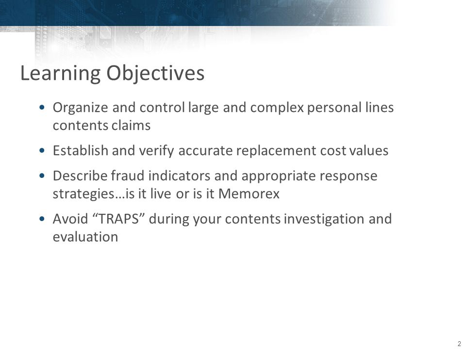 2 Organize and control large and complex personal lines contents claims Establish and verify accurate replacement cost values Describe fraud indicators and appropriate response strategies…is it live or is it Memorex Avoid TRAPS during your contents investigation and evaluation Learning Objectives