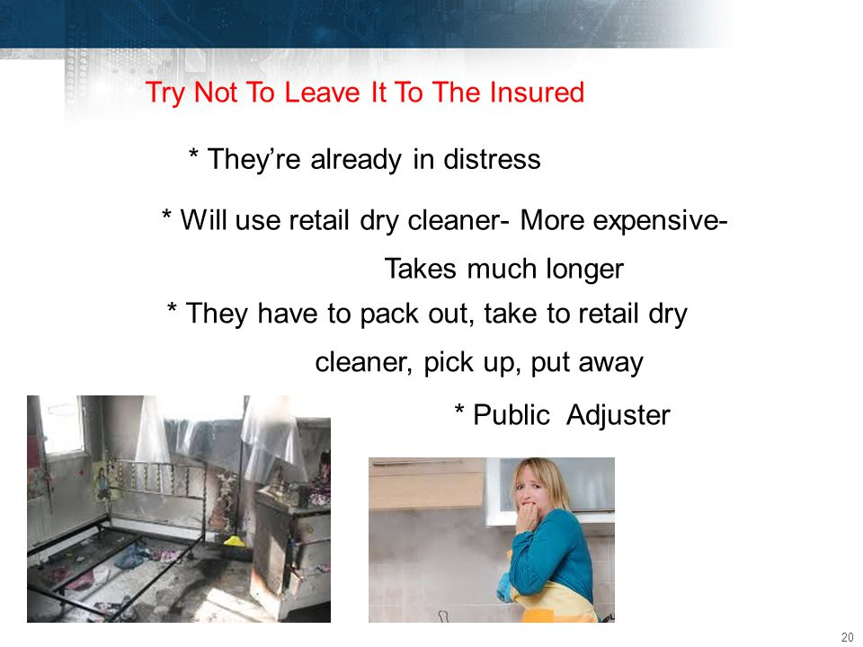 20 Try Not To Leave It To The Insured * They're already in distress * Will use retail dry cleaner- More expensive- Takes much longer * They have to pack out, take to retail dry cleaner, pick up, put away * Public Adjuster