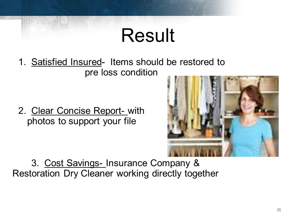 26 Result 1. Satisfied Insured- Items should be restored to pre loss condition 3.