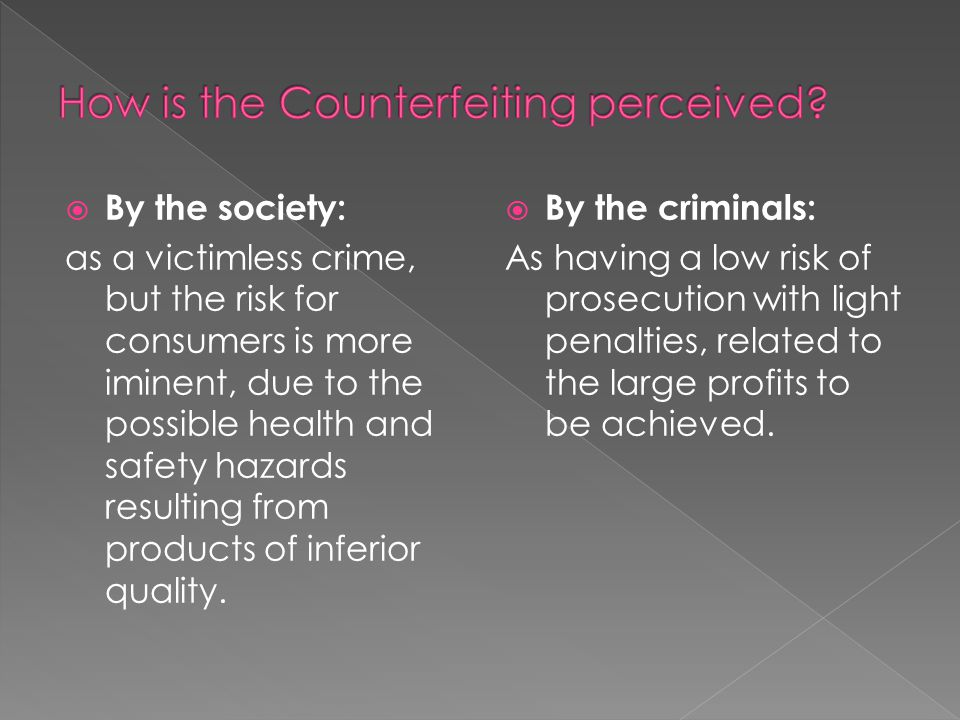  By the society: as a victimless crime, but the risk for consumers is more iminent, due to the possible health and safety hazards resulting from prod