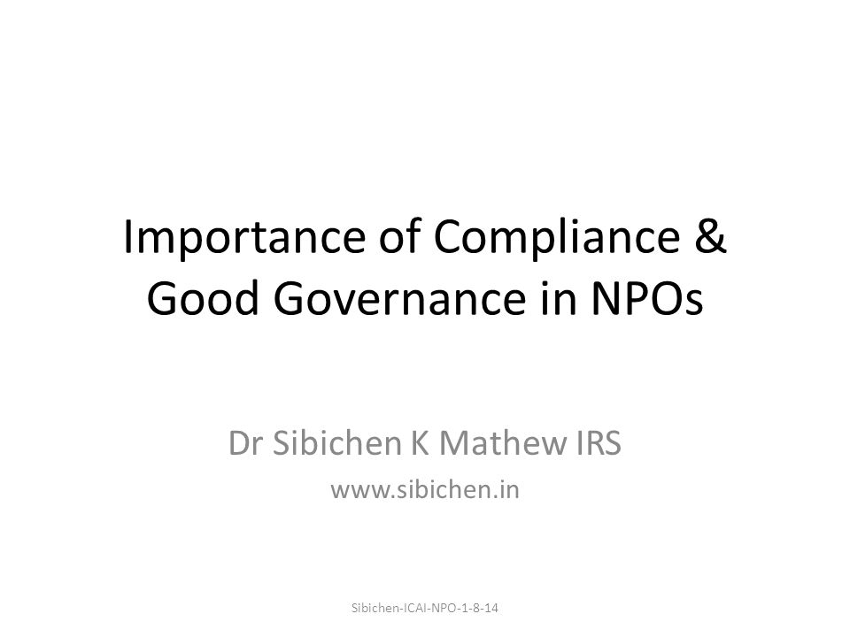 Importance of Compliance & Good Governance in NPOs Dr Sibichen K Mathew IRS www.sibichen.in Sibichen-ICAI-NPO-1-8-14