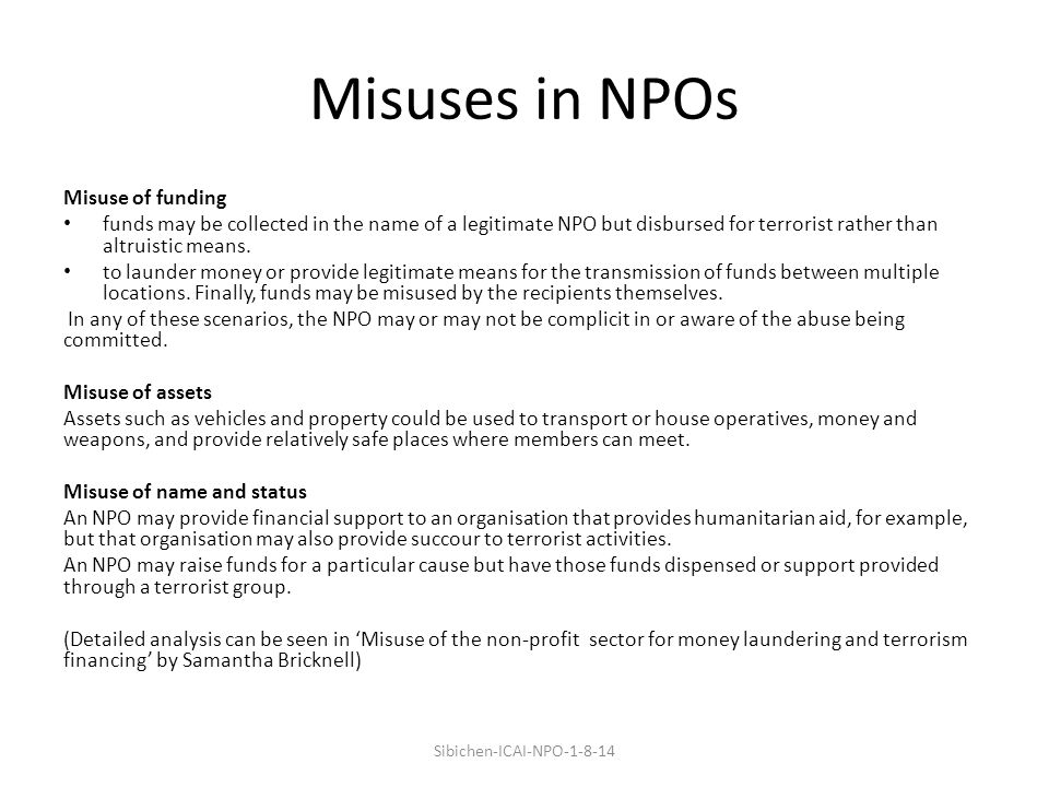 Misuses in NPOs Misuse of funding funds may be collected in the name of a legitimate NPO but disbursed for terrorist rather than altruistic means.