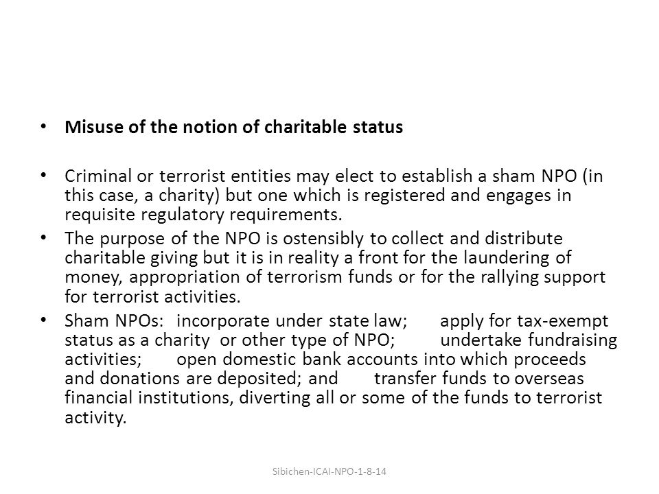 Misuse of the notion of charitable status Criminal or terrorist entities may elect to establish a sham NPO (in this case, a charity) but one which is registered and engages in requisite regulatory requirements.