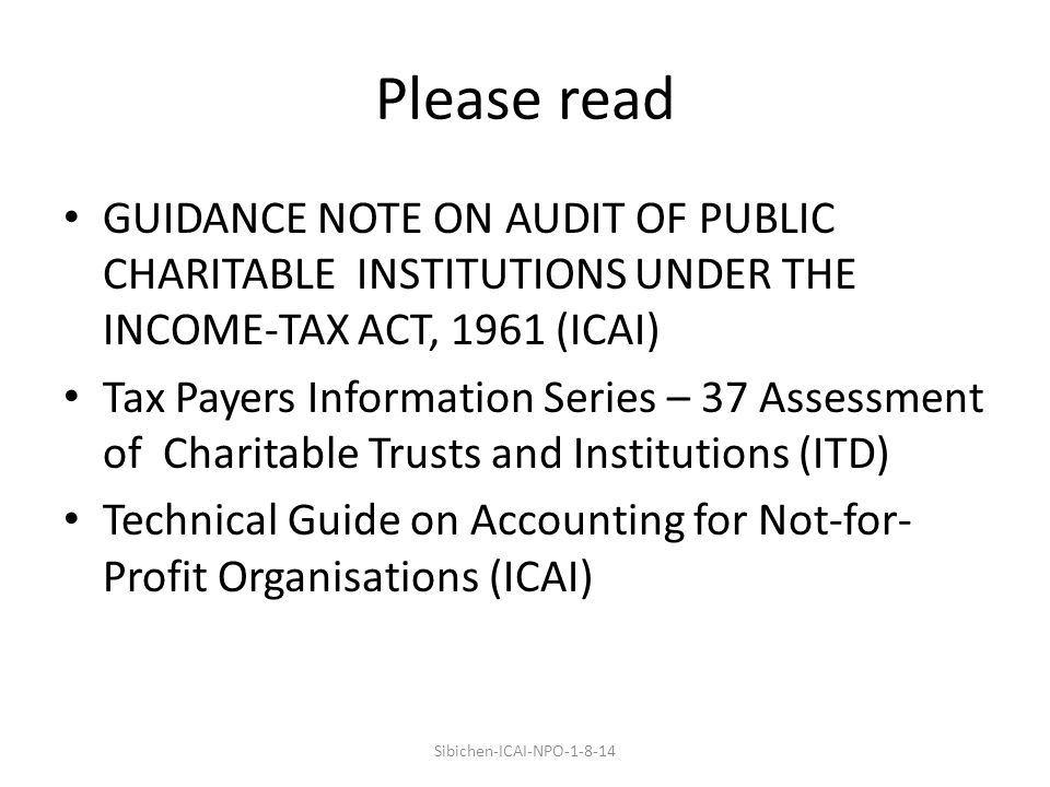 Please read GUIDANCE NOTE ON AUDIT OF PUBLIC CHARITABLE INSTITUTIONS UNDER THE INCOME-TAX ACT, 1961 (ICAI) Tax Payers Information Series – 37 Assessment of Charitable Trusts and Institutions (ITD) Technical Guide on Accounting for Not-for- Profit Organisations (ICAI) Sibichen-ICAI-NPO-1-8-14